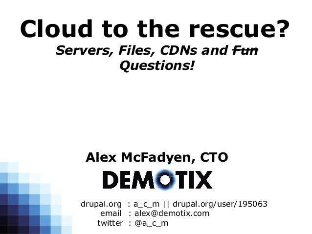 Cloud to the rescue?  Servers, Files, CDNs and Fun           Questions!      Alex McFadyen, CTO     drupal.org : a_c_m || ...