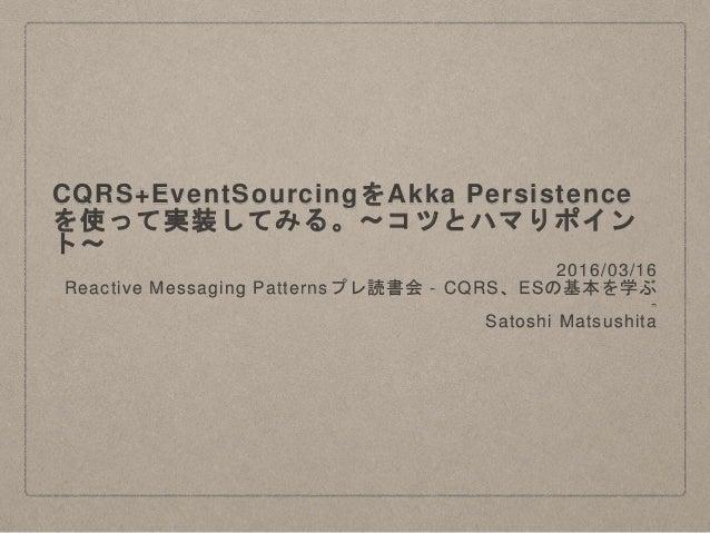 CQRS+EventSourcingをAkka Persistence を使って実装してみる。〜コツとハマりポイン ト〜 2016/03/16 Reactive Messaging Patternsプレ読書会 - CQRS、ESの基本を学ぶ -...