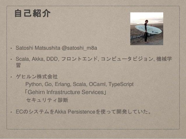 自己紹介 • Satoshi Matsushita @satoshi_m8a • Scala, Akka, DDD, フロントエンド, コンピュータビジョン, 機械学 習 • ゲヒルン株式会社 Python, Go, Erlang, Scala...