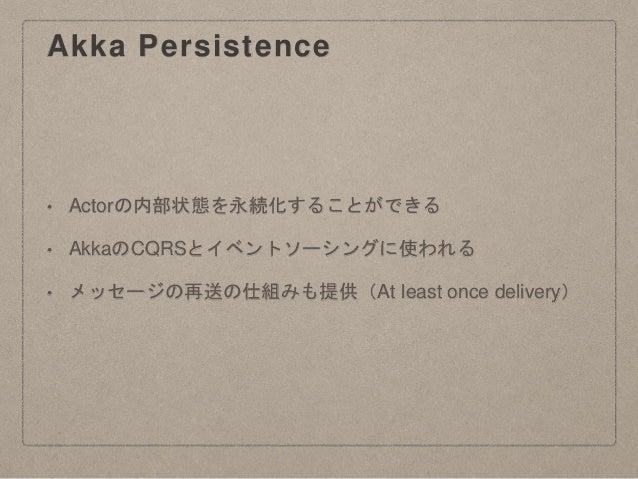 Akka Persistence • Actorの内部状態を永続化することができる • AkkaのCQRSとイベントソーシングに使われる • メッセージの再送の仕組みも提供(At least once delivery)