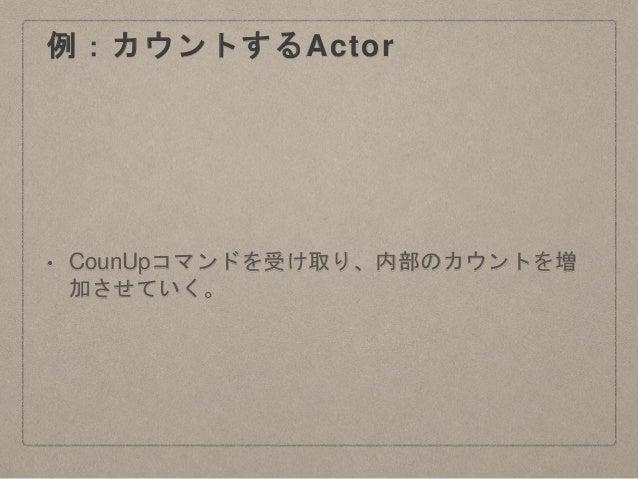 例:カウントするActor • CounUpコマンドを受け取り、内部のカウントを増 加させていく。