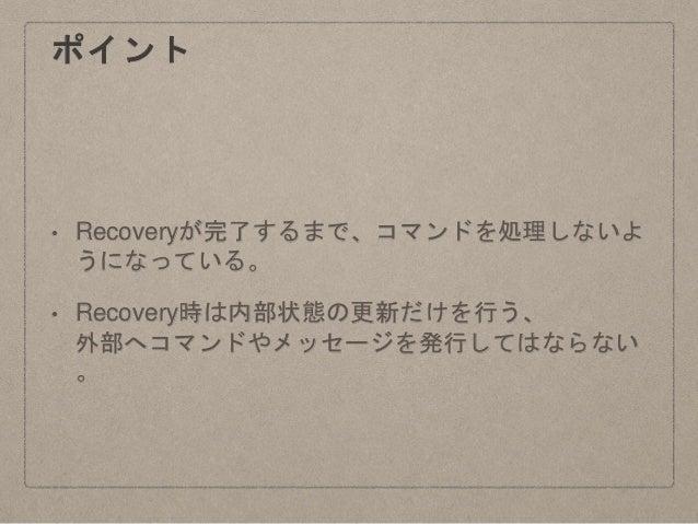 ポイント • Recoveryが完了するまで、コマンドを処理しないよ うになっている。 • Recovery時は内部状態の更新だけを行う、 外部へコマンドやメッセージを発行してはならない 。