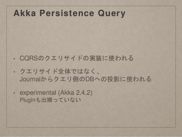 Akka Persistence Query • CQRSのクエリサイドの実装に使われる • クエリサイド全体ではなく、 Journalからクエリ側のDBへの投影に使われる • experimental (Akka 2.4.2) Pluginも...