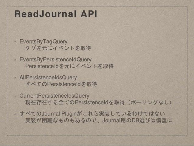 ReadJournal API • EventsByTagQuery タグを元にイベントを取得 • EventsByPersistenceIdQuery PersistenceIdを元にイベントを取得 • AllPersistenceIdsQu...