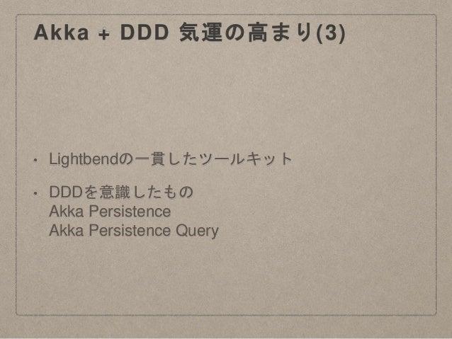 Akka + DDD 気運の高まり(3) • Lightbendの一貫したツールキット • DDDを意識したもの Akka Persistence Akka Persistence Query