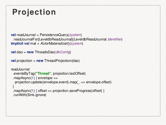 Projection val readJournal = PersistenceQuery(system) .readJournalFor[LeveldbReadJournal](LeveldbReadJournal.Identifier) i...
