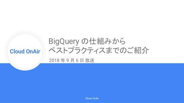 Cloud Onr Cloud OnAir Cloud OnAir BigQuery の仕組みから ベストプラクティスまでのご紹介 2018 年 9 月 6 日 放送