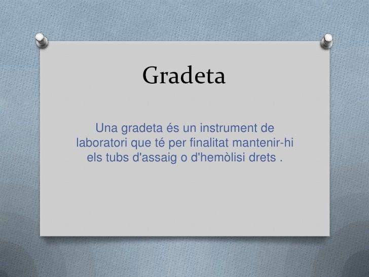 Gradeta<br />Una gradetaés un instrument de laboratori que té per finalitatmantenir-hi elstubsd'assaig o d'hemòlisidrets ....
