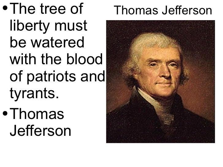 Thomas Jefferson <ul><li>The tree of liberty must be watered with the blood of  patriots  and tyrants. </li></ul><ul><li>T...
