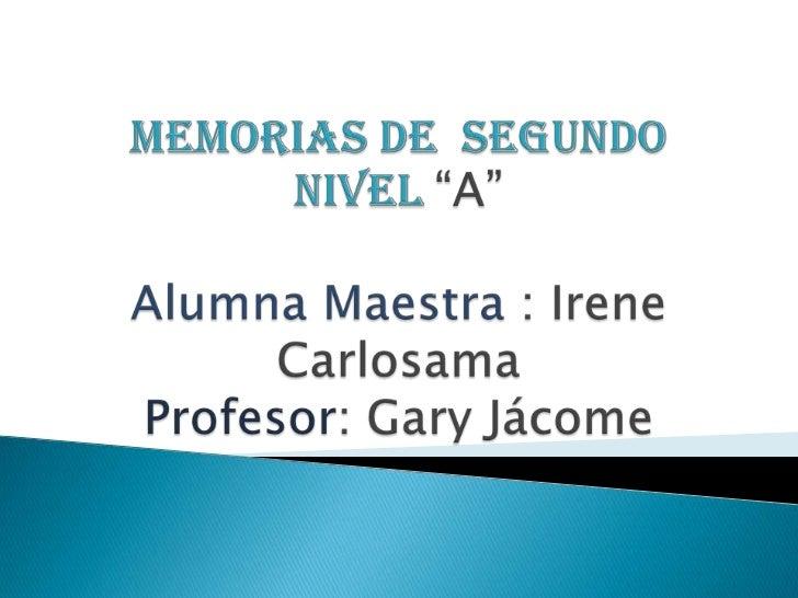 "Memorias de  segundo nivel ""A""Alumna Maestra : Irene CarlosamaProfesor: Gary Jácome<br />"