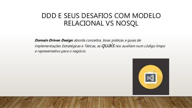 DDD E SEUS DESAFIOS COM MODELO RELACIONAL VS NOSQL Domain Driven Design aborda conceitos, boas práticas e guias de impleme...