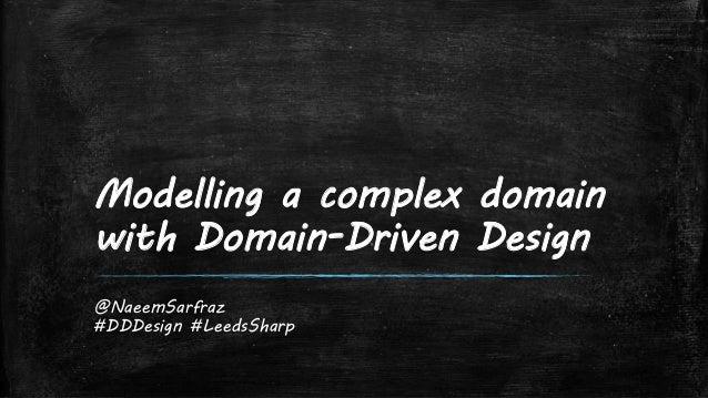 Modelling a complex domain with Domain-Driven Design @NaeemSarfraz #DDDesign #LeedsSharp