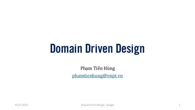 Domain Driven Design Phạm Tiến Hùng phamtienhung@vnpt.vn Domain Driven Design - Hungpt 101/07/2016