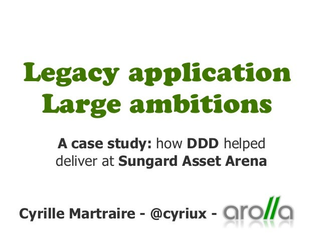 Legacy application Large ambitions     A case study: how DDD helped     deliver at Sungard Asset ArenaCyrille Martraire - ...