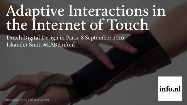 Adaptive Interactions in the Internet of Touch Dutch Digital Design in Paris; 8 September 2016 Iskander Smit, #LABSinfonl ...