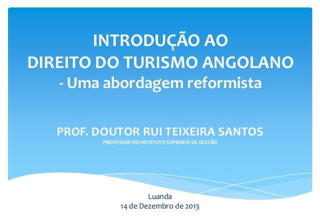INTRODUÇÃO AO DIREITO DO TURISMO ANGOLANO - Uma abordagem reformista PROF. DOUTOR RUI TEIXEIRA SANTOS PROFESSOR DO INSTITU...