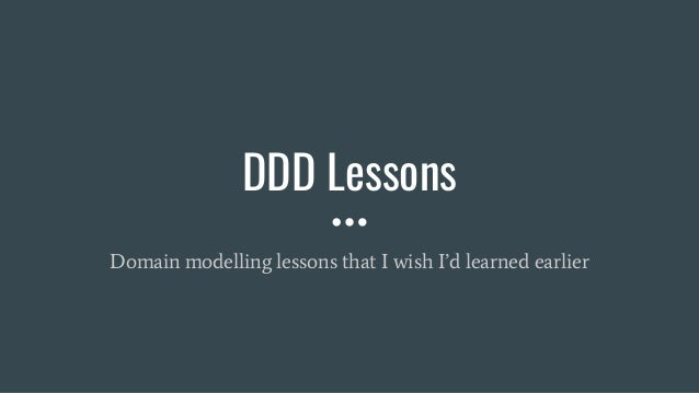 DDD Lessons Domain modelling lessons that I wish I'd learned earlier