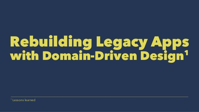 Rebuilding Legacy Apps with Domain-Driven Design1 1 Lessons learned