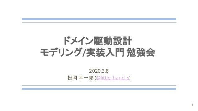 2020.3.8 松岡 幸一郎 (@little_hand_s) 1 ドメイン駆動設計 モデリング/実装入門 勉強会