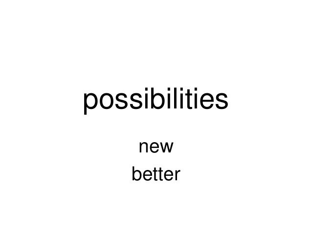 possibilities     new    better