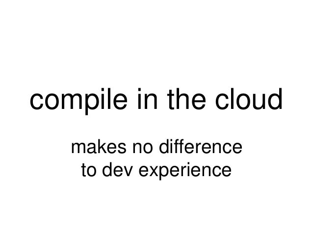 compile in the cloud   makes no difference    to dev experience