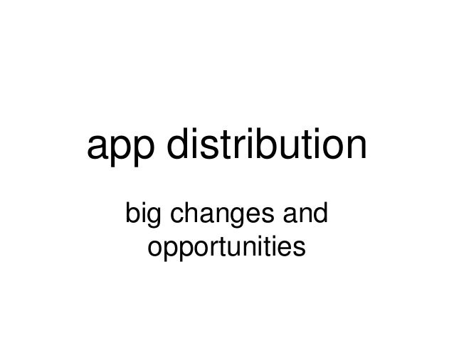 app distribution  big changes and    opportunities