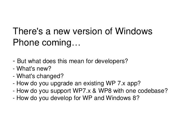 Theres a new version of WindowsPhone coming…- But what does this mean for developers?- Whats new?- Whats changed?- How do ...