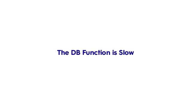 The DB Function is Slow