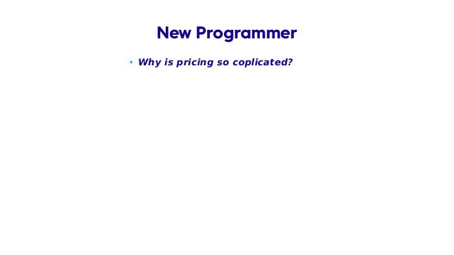 • Why is pricing so coplicated? New Programmer