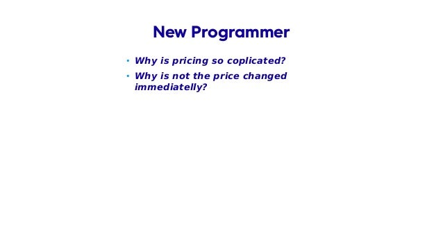 • Why is pricing so coplicated? • Why is not the price changed immediatelly? New Programmer