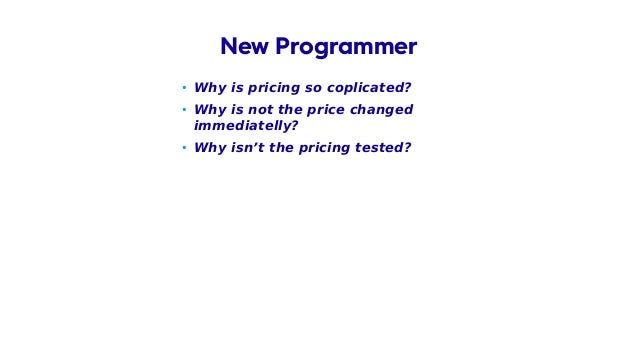 • Why is pricing so coplicated? • Why is not the price changed immediatelly? • Why isn't the pricing tested? New Programmer