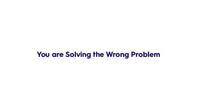 You are Solving the Wrong Problem