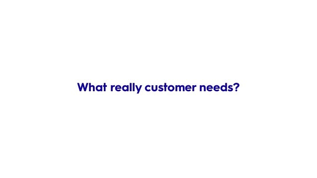 What really customer needs?
