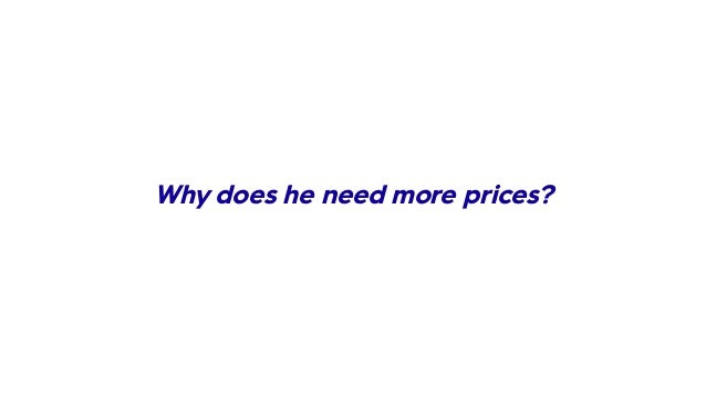 Why does he need more prices?