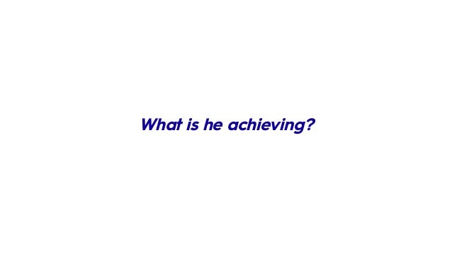 What is he achieving?