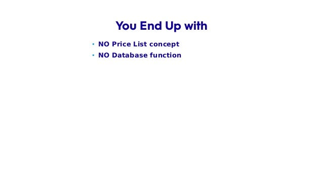 • NO Price List concept • NO Database function You End Up with