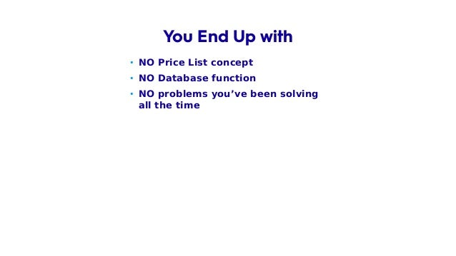• NO Price List concept • NO Database function • NO problems you've been solving all the time You End Up with