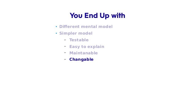 • Different mental model • Simpler model – Testable – Easy to explain – Maintanable – Changable You End Up with