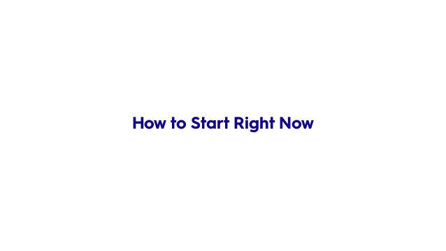 • Stop thinking about – DB structure How to Start Right Now