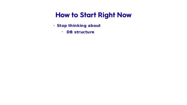 • Stop thinking about – DB structure – DB and data at all How to Start Right Now