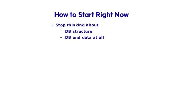 • Stop thinking about – DB structure – DB and data at all – Framework you use How to Start Right Now