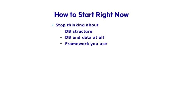 • Stop thinking about – DB structure – DB and data at all – Framework you use – Tools you know How to Start Right Now
