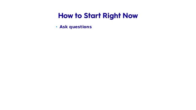 • Ask questions – Like 5 years old baby How to Start Right Now