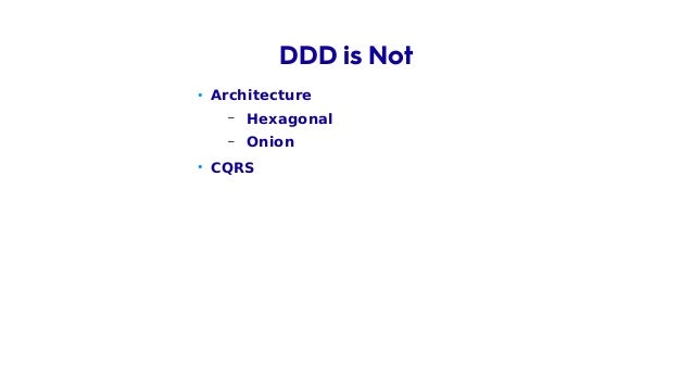 • Architecture – Hexagonal – Onion • CQRS • Event Sourcing DDD is Not