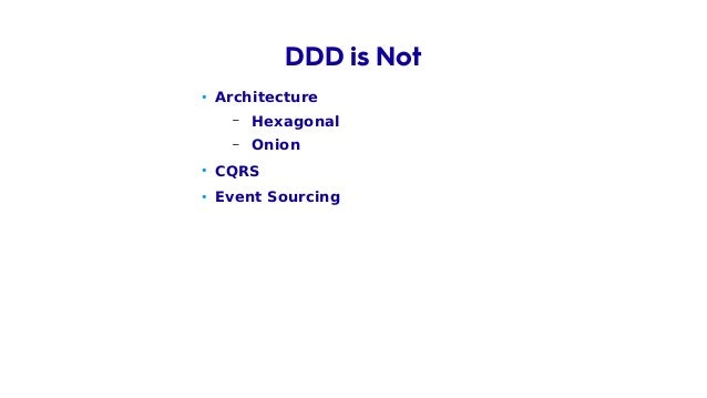 • Architecture – Hexagonal – Onion • CQRS • Event Sourcing • Technology DDD is Not