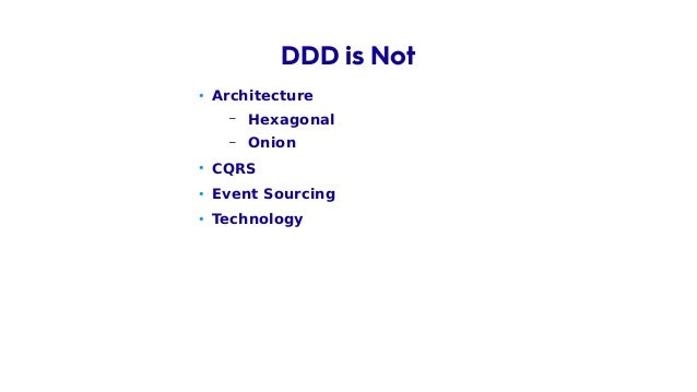 • Architecture – Hexagonal – Onion • CQRS • Event Sourcing • Technology • Framework • … DDD is Not