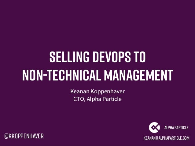 Selling devops to non-technicalmanagement Keanan Koppenhaver CTO, Alpha Particle keanan@alphaparticle.com AlphaParticle @k...
