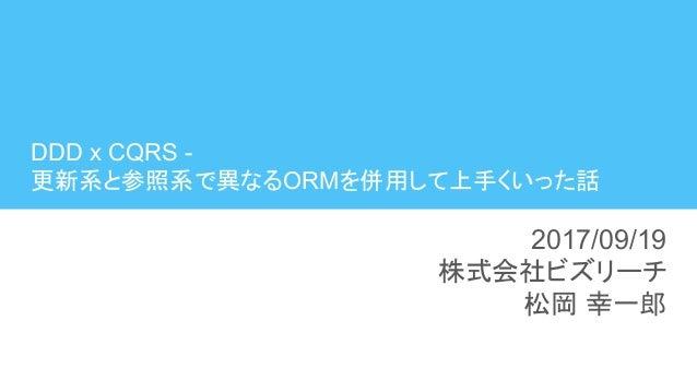 DDD x CQRS - 更新系と参照系で異なるORMを併用して上手くいった話 2017/09/19 株式会社ビズリーチ 松岡 幸一郎
