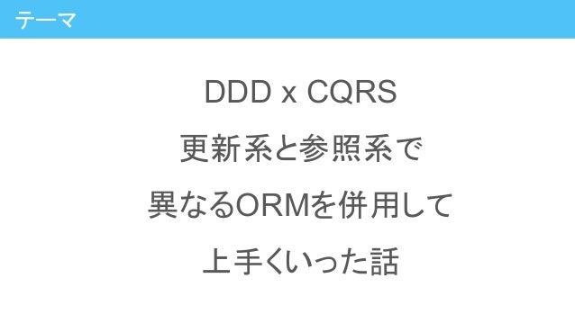 DDD x CQRS 更新系と参照系で 異なるORMを併用して 上手くいった話 テーマ