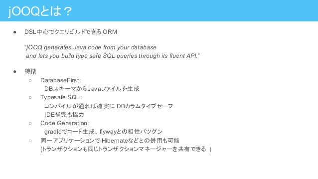 """jOOQとは? ● DSL中心でクエリビルドできる ORM """"jOOQ generates Java code from your database and lets you build type safe SQL queries throug..."""
